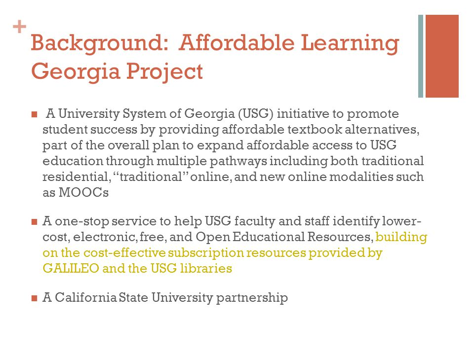 + Background: Affordable Learning Georgia Project A University System of Georgia (USG) initiative to promote student success by providing affordable textbook alternatives, part of the overall plan to expand affordable access to USG education through multiple pathways including both traditional residential, traditional online, and new online modalities such as MOOCs A one-stop service to help USG faculty and staff identify lower- cost, electronic, free, and Open Educational Resources, building on the cost-effective subscription resources provided by GALILEO and the USG libraries A California State University partnership