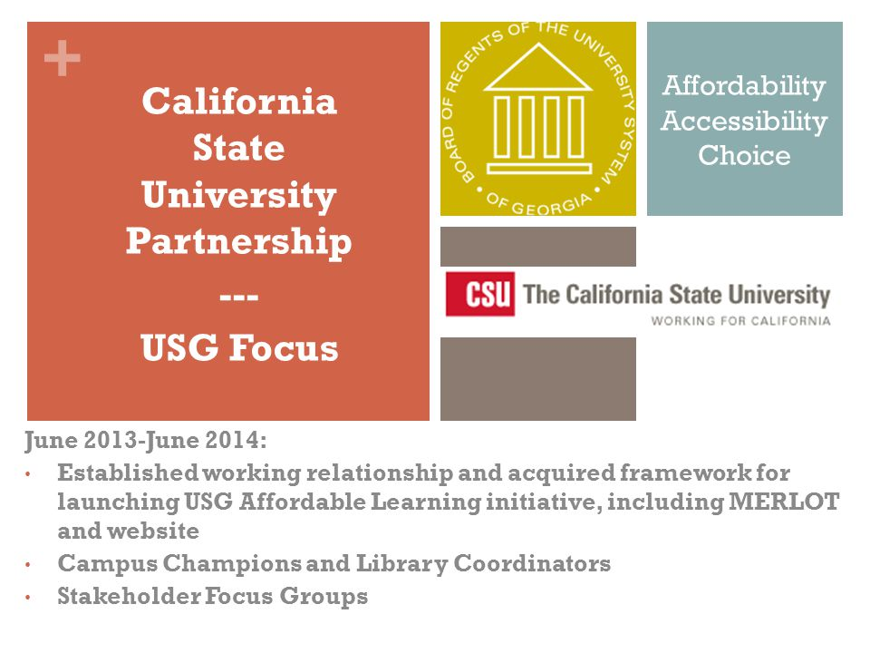 + Affordability Accessibility Choice June 2013-June 2014: Established working relationship and acquired framework for launching USG Affordable Learning initiative, including MERLOT and website Campus Champions and Library Coordinators Stakeholder Focus Groups California State University Partnership --- USG Focus