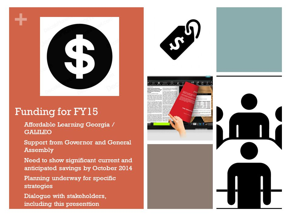 + Funding for FY15 Affordable Learning Georgia / GALILEO Support from Governor and General Assembly Need to show significant current and anticipated savings by October 2014 Planning underway for specific strategies Dialogue with stakeholders, including this presenttion