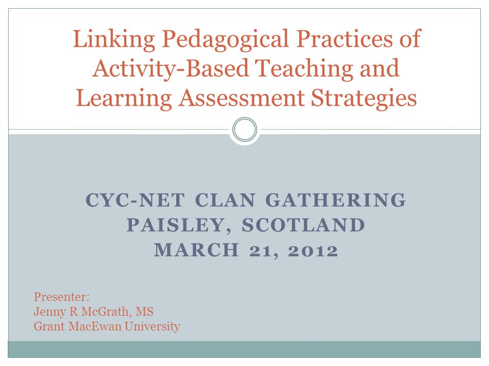 CYC-NET CLAN GATHERING PAISLEY, SCOTLAND MARCH 21, 2012 Linking Pedagogical Practices of Activity-Based Teaching and Learning Assessment Strategies Presenter: Jenny R McGrath, MS Grant MacEwan University