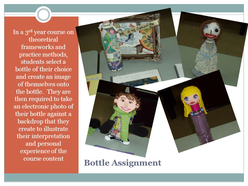 Bottle Assignment In a 3 rd year course on theoretical frameworks and practice methods, students select a bottle of their choice and create an image of themselves onto the bottle.