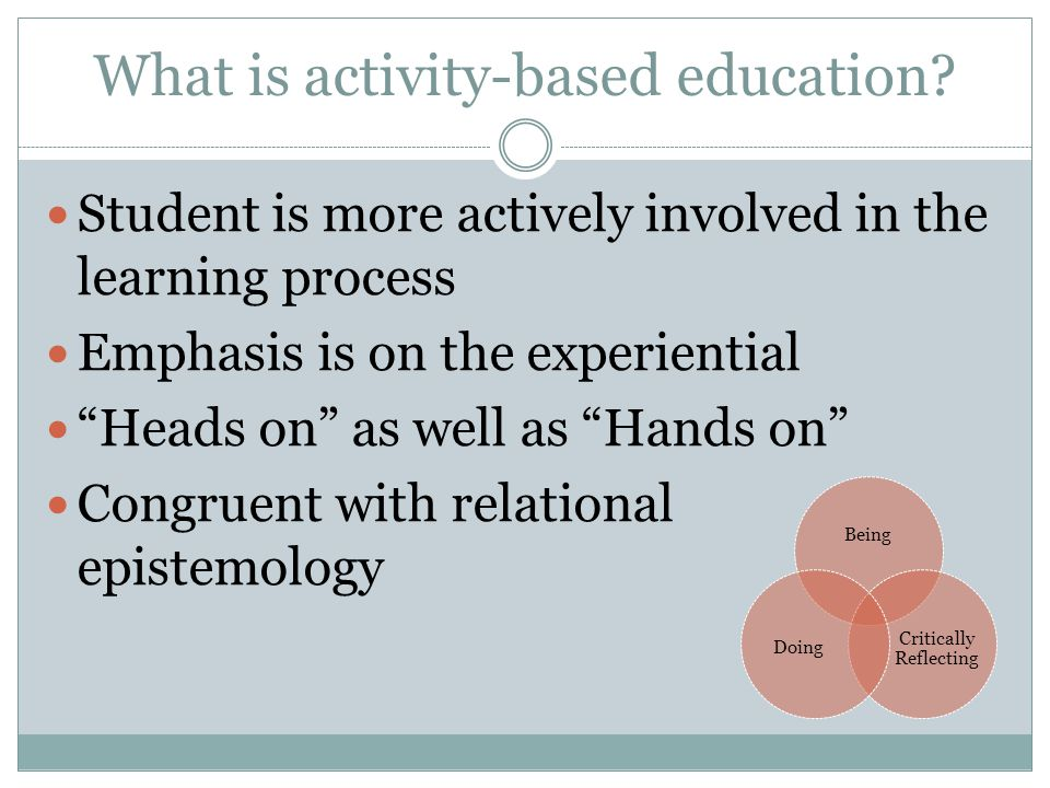 """What is activity-based education? Student is more actively involved in the learning process Emphasis is on the experiential """"Heads on"""" as well as """"Han"""