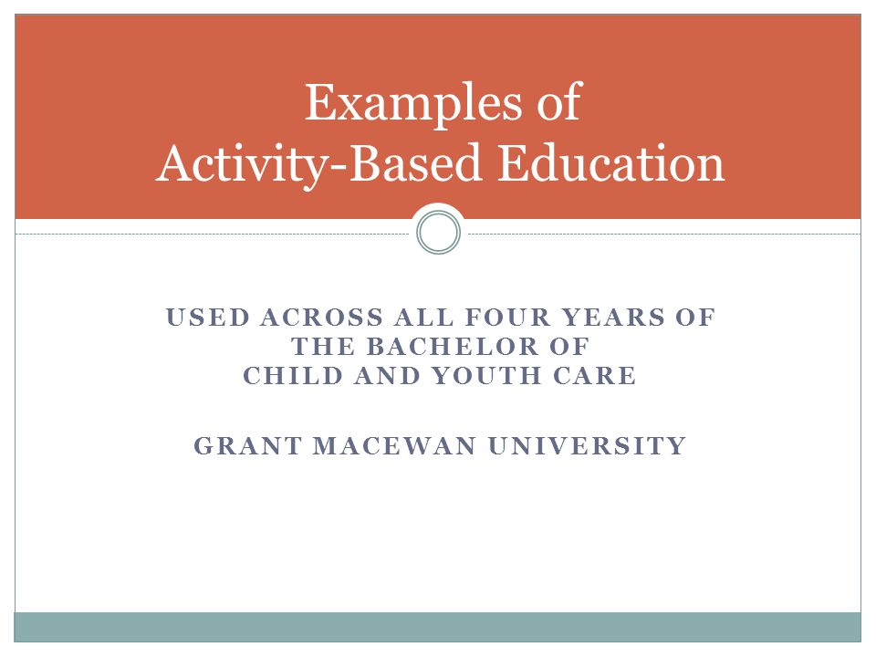 USED ACROSS ALL FOUR YEARS OF THE BACHELOR OF CHILD AND YOUTH CARE GRANT MACEWAN UNIVERSITY Examples of Activity-Based Education