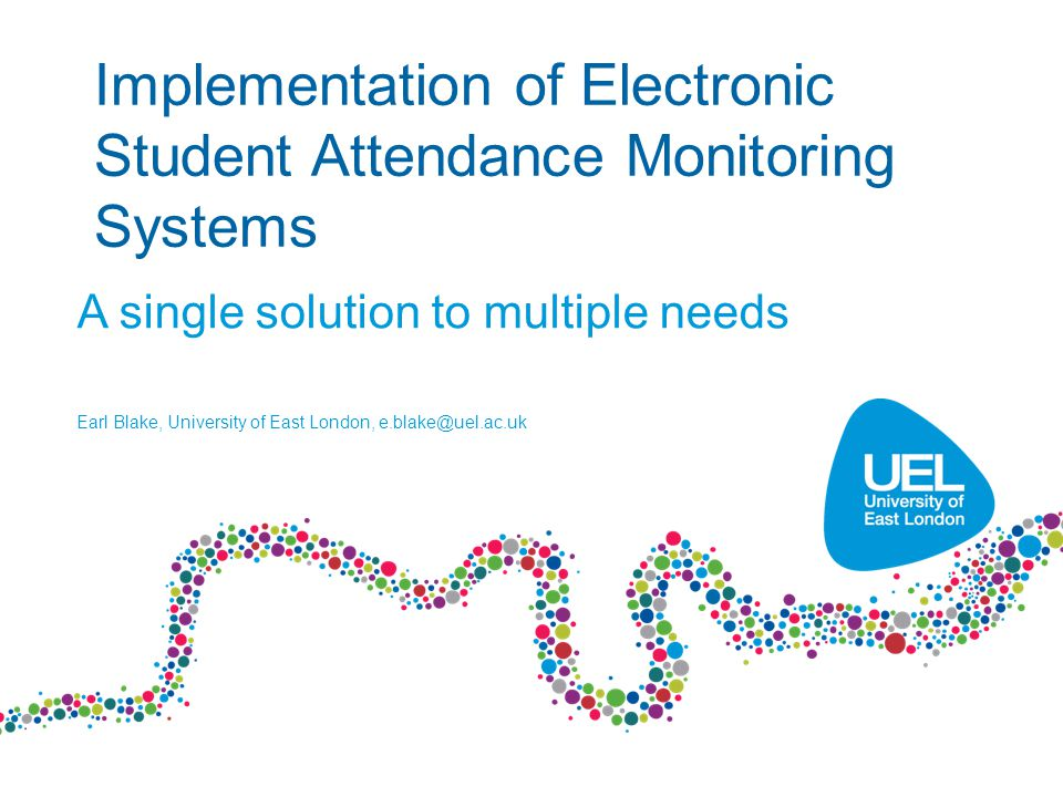 Implementation of Electronic Student Attendance Monitoring Systems A single solution to multiple needs Earl Blake, University of East London,