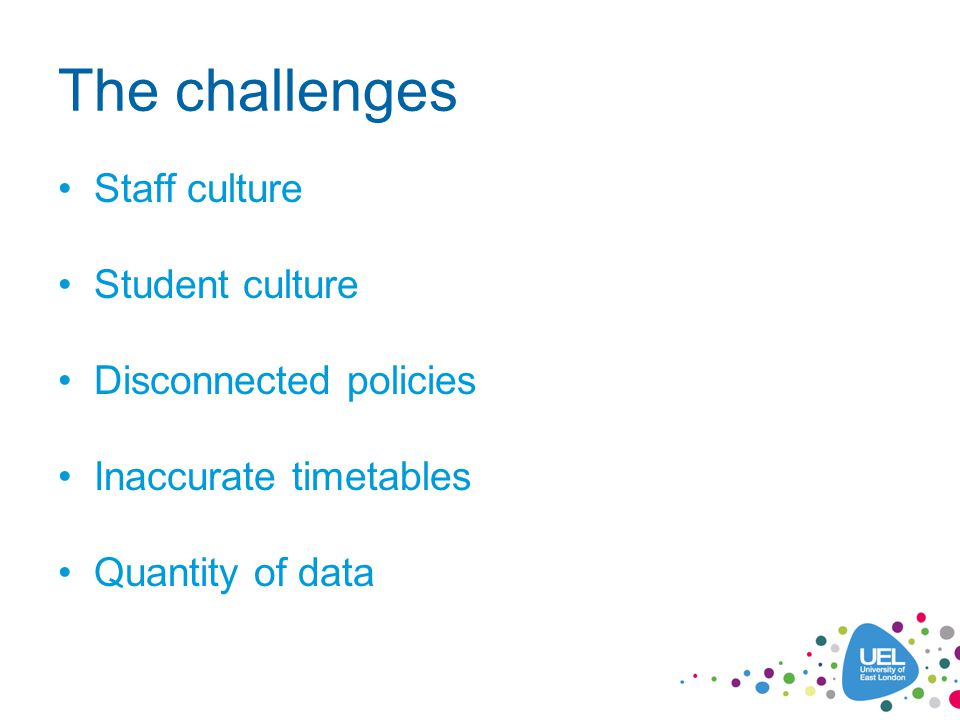 The challenges Staff culture Student culture Disconnected policies Inaccurate timetables Quantity of data