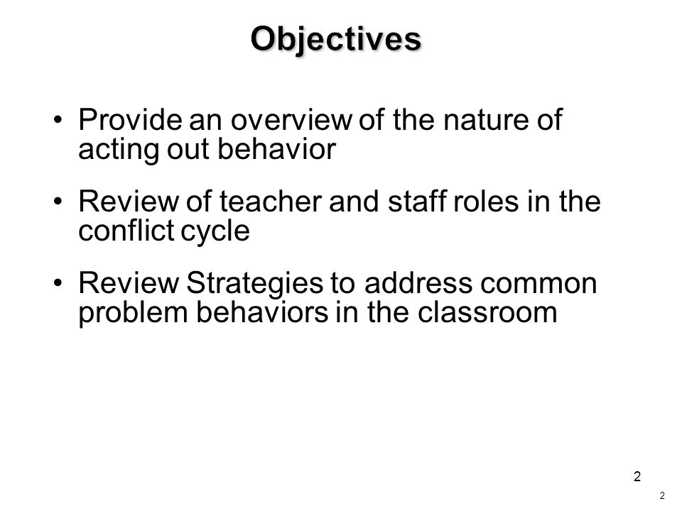 2 Provide an overview of the nature of acting out behavior Review of teacher and staff roles in the conflict cycle Review Strategies to address common