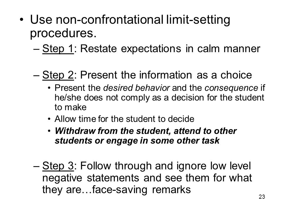 23 Use non-confrontational limit-setting procedures. –Step 1: Restate expectations in calm manner –Step 2: Present the information as a choice Present