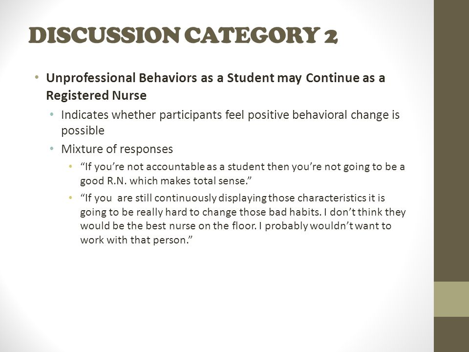 DISCUSSION CATEGORY 2 Unprofessional Behaviors as a Student may Continue as a Registered Nurse Indicates whether participants feel positive behavioral change is possible Mixture of responses If you're not accountable as a student then you're not going to be a good R.N.