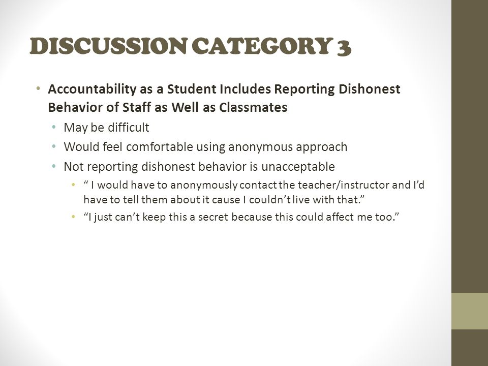DISCUSSION CATEGORY 3 Accountability as a Student Includes Reporting Dishonest Behavior of Staff as Well as Classmates May be difficult Would feel comfortable using anonymous approach Not reporting dishonest behavior is unacceptable I would have to anonymously contact the teacher/instructor and I'd have to tell them about it cause I couldn't live with that. I just can't keep this a secret because this could affect me too.