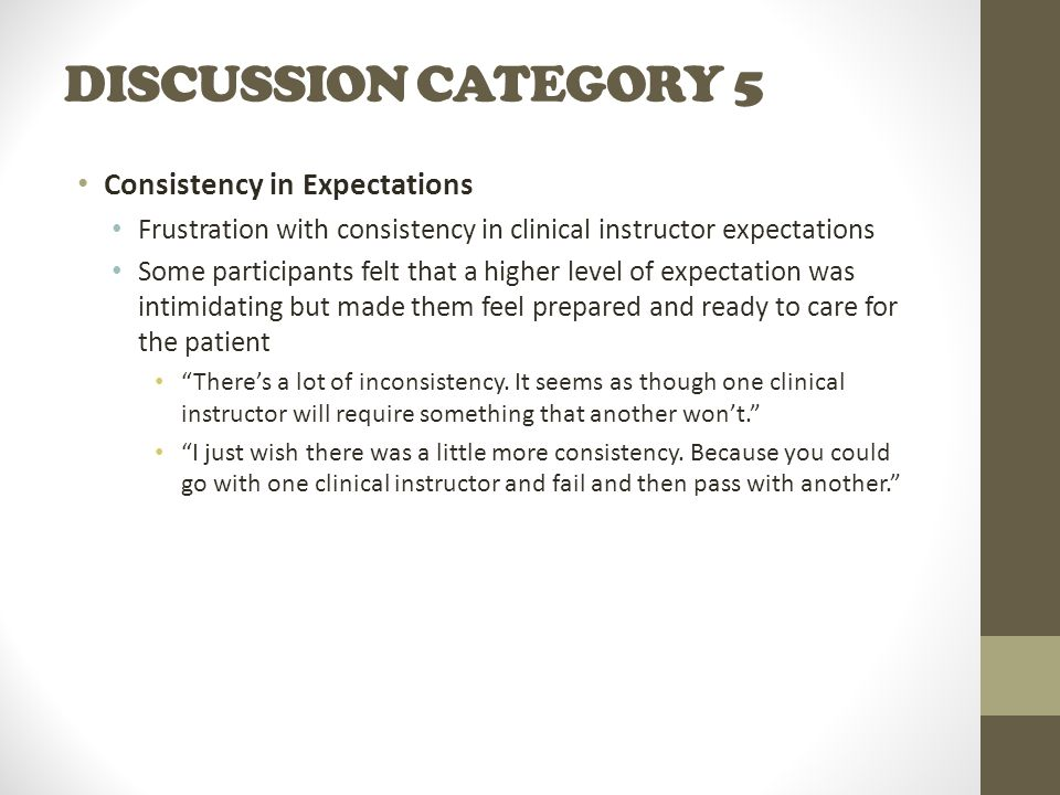 DISCUSSION CATEGORY 5 Consistency in Expectations Frustration with consistency in clinical instructor expectations Some participants felt that a higher level of expectation was intimidating but made them feel prepared and ready to care for the patient There's a lot of inconsistency.
