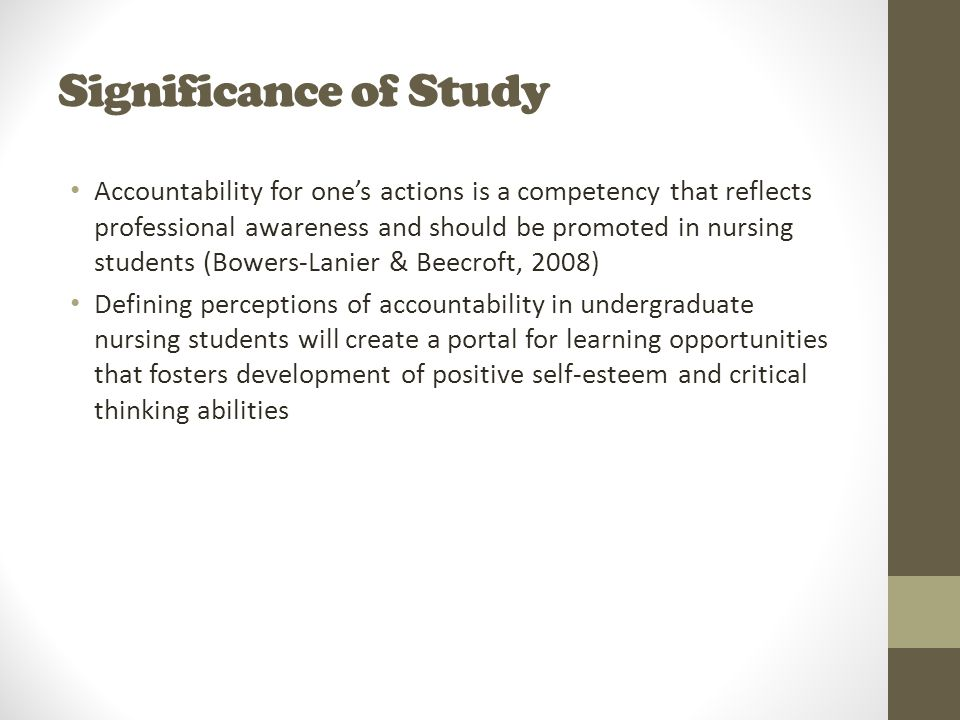Significance of Study Accountability for one's actions is a competency that reflects professional awareness and should be promoted in nursing students (Bowers-Lanier & Beecroft, 2008) Defining perceptions of accountability in undergraduate nursing students will create a portal for learning opportunities that fosters development of positive self-esteem and critical thinking abilities