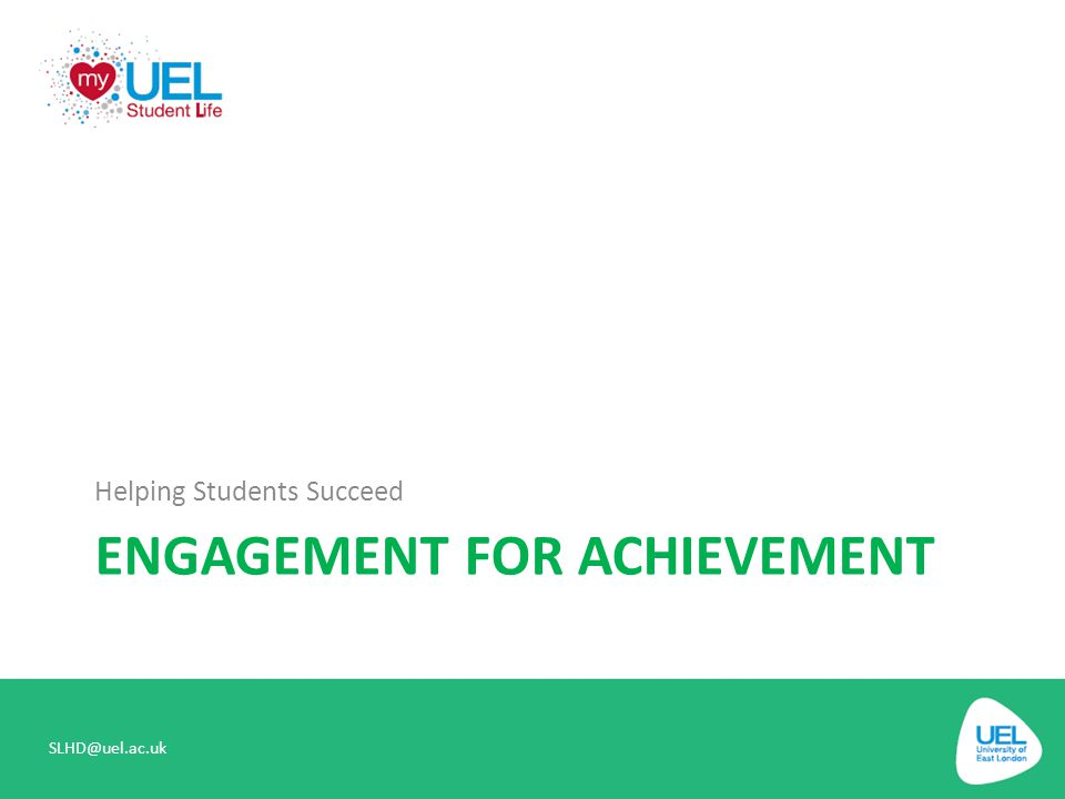 ENGAGEMENT FOR ACHIEVEMENT Helping Students Succeed SLHD@uel.ac.uk