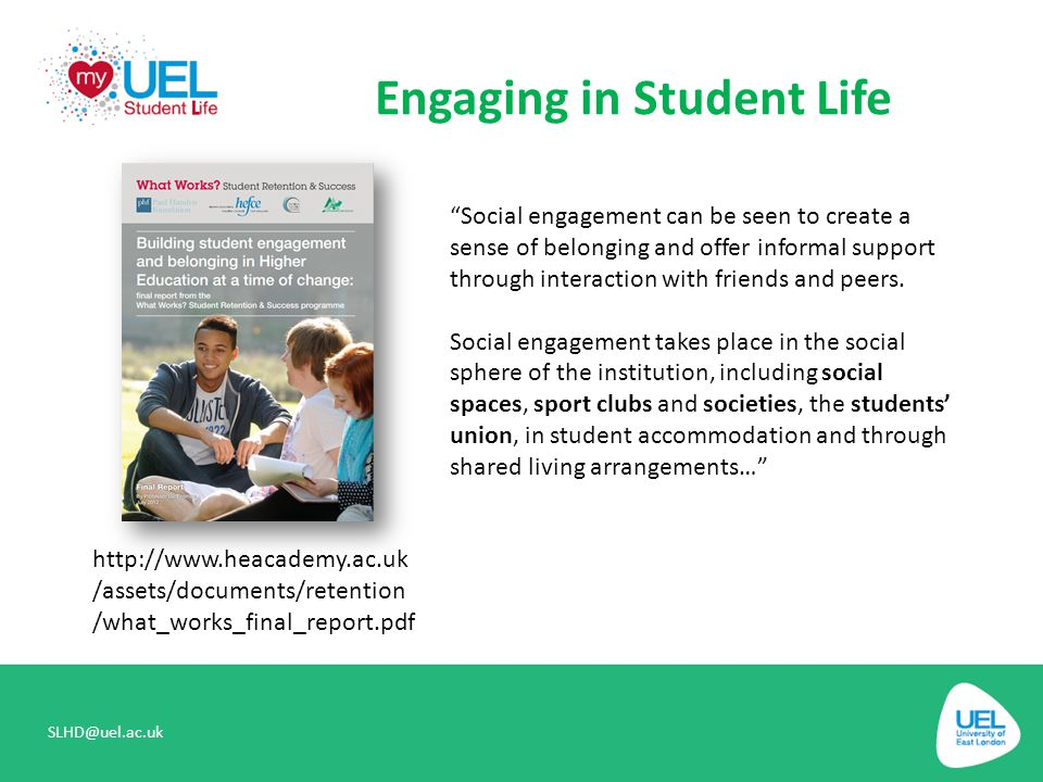 """Engaging in Student Life SLHD@uel.ac.uk http://www.heacademy.ac.uk /assets/documents/retention /what_works_final_report.pdf """"Social engagement can be"""