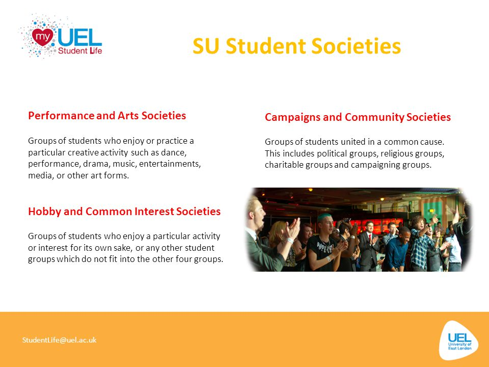 SU Student Societies StudentLife@uel.ac.uk Groups of students who enjoy or practice a particular creative activity such as dance, performance, drama,