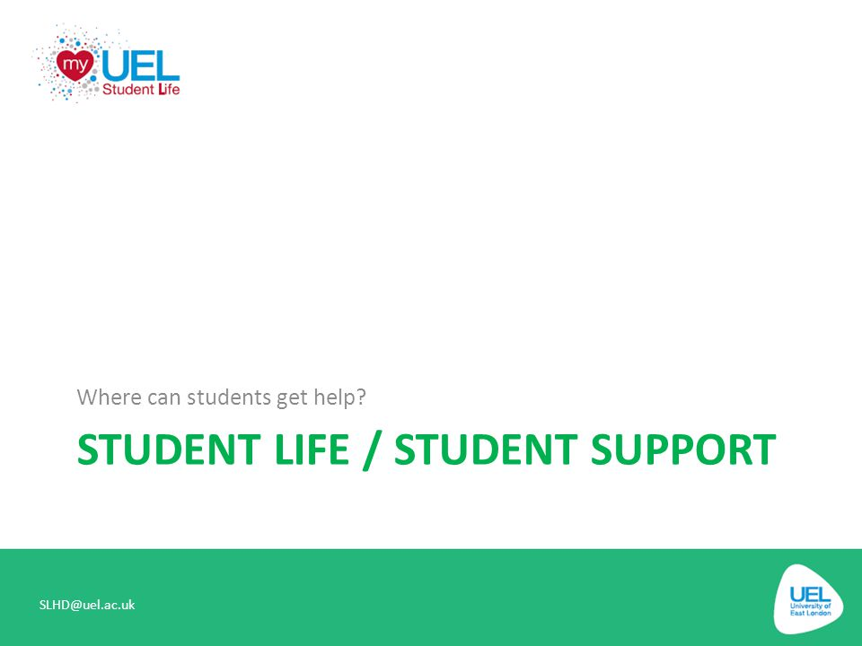 STUDENT LIFE / STUDENT SUPPORT Where can students get help? SLHD@uel.ac.uk