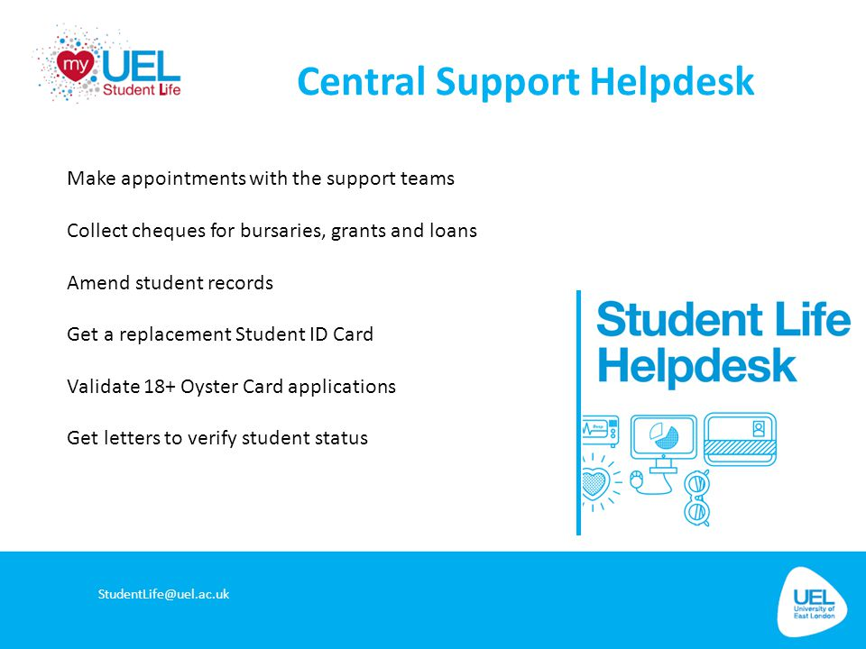 Central Support Helpdesk StudentLife@uel.ac.uk Make appointments with the support teams Collect cheques for bursaries, grants and loans Amend student