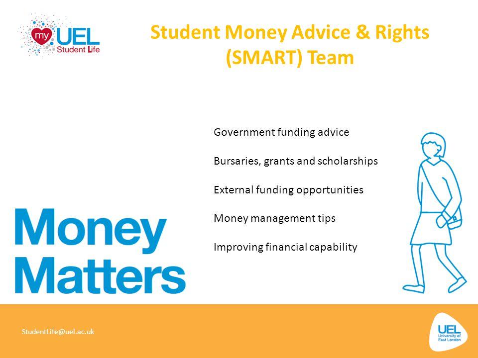 Student Money Advice & Rights (SMART) Team StudentLife@uel.ac.uk Government funding advice Bursaries, grants and scholarships External funding opportu