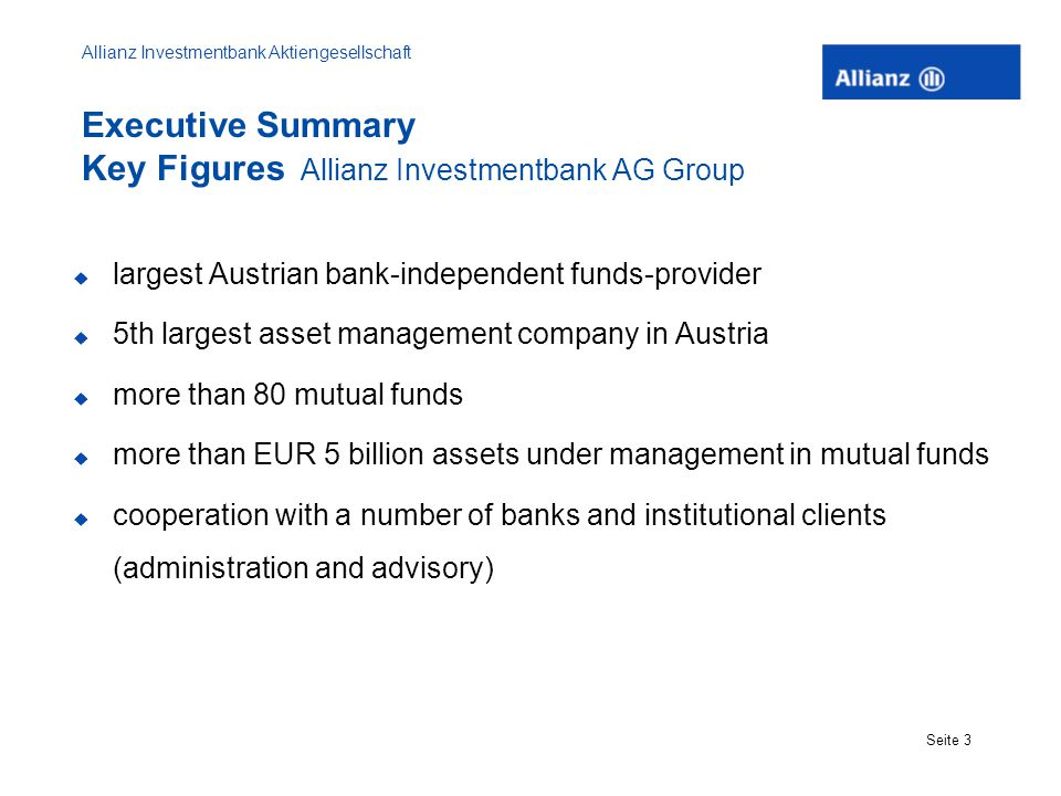 Allianz Investmentbank Aktiengesellschaft Seite 3  largest Austrian bank-independent funds-provider  5th largest asset management company in Austria  more than 80 mutual funds  more than EUR 5 billion assets under management in mutual funds  cooperation with a number of banks and institutional clients (administration and advisory) Executive Summary Key Figures Allianz Investmentbank AG Group