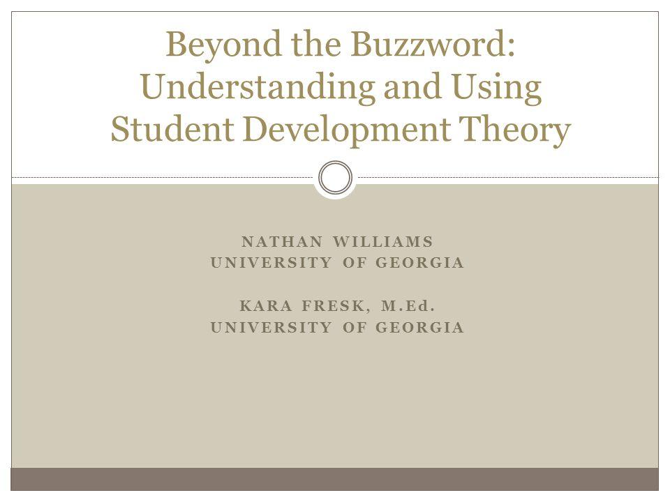 NATHAN WILLIAMS UNIVERSITY OF GEORGIA KARA FRESK, M.Ed. UNIVERSITY OF GEORGIA Beyond the Buzzword: Understanding and Using Student Development Theory