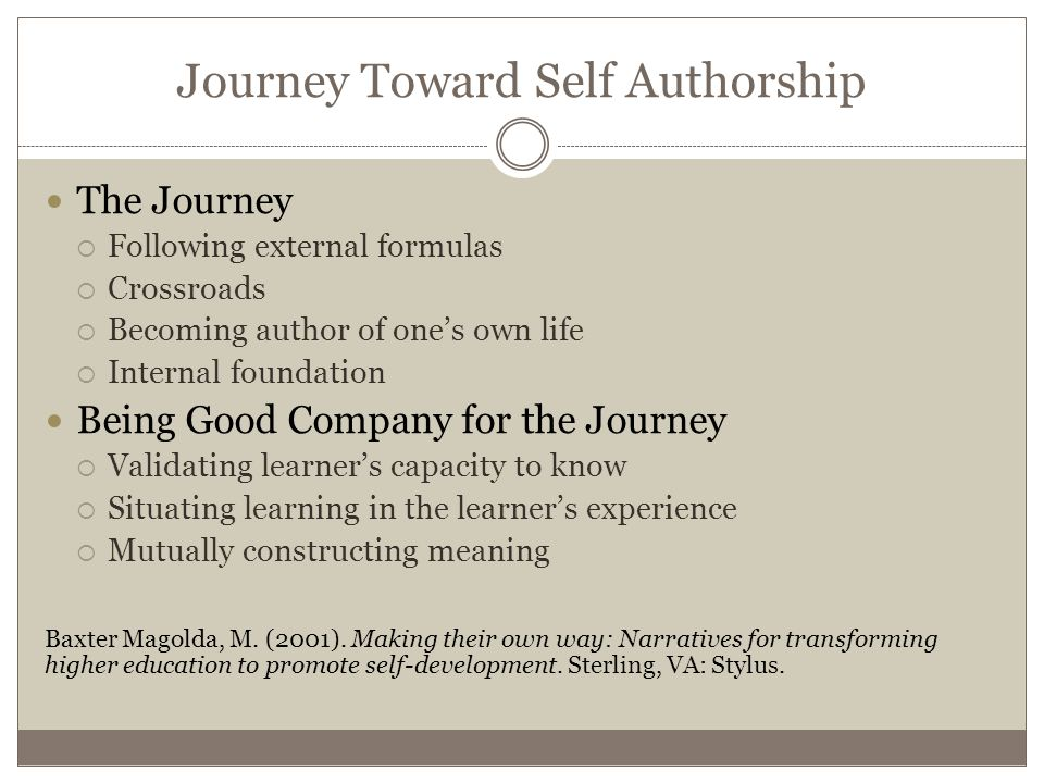 Journey Toward Self Authorship The Journey  Following external formulas  Crossroads  Becoming author of one's own life  Internal foundation Being Good Company for the Journey  Validating learner's capacity to know  Situating learning in the learner's experience  Mutually constructing meaning Baxter Magolda, M.