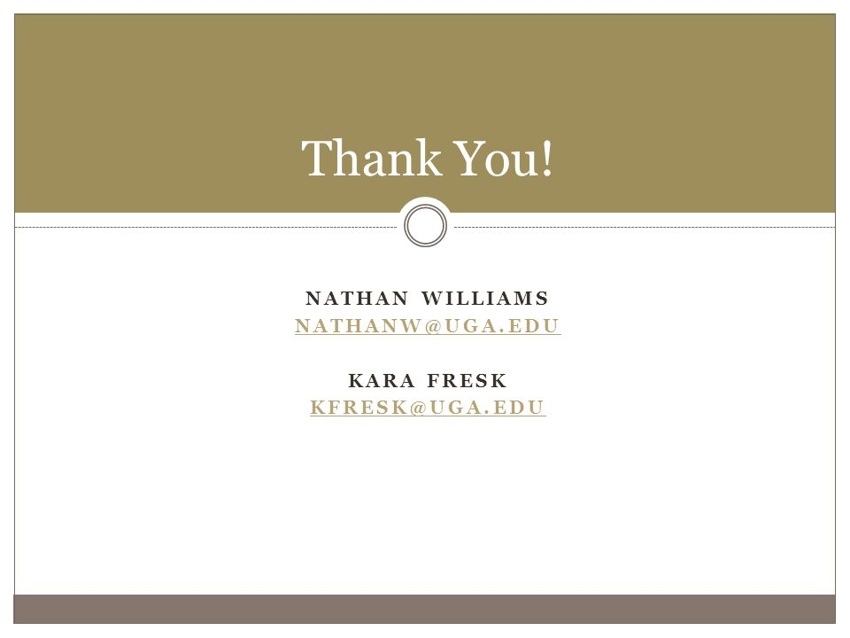 NATHAN WILLIAMS NATHANW@UGA.EDU KARA FRESK KFRESK@UGA.EDU Thank You!