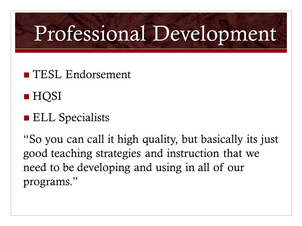 Professional Development TESL Endorsement HQSI ELL Specialists So you can call it high quality, but basically its just good teaching strategies and instruction that we need to be developing and using in all of our programs.