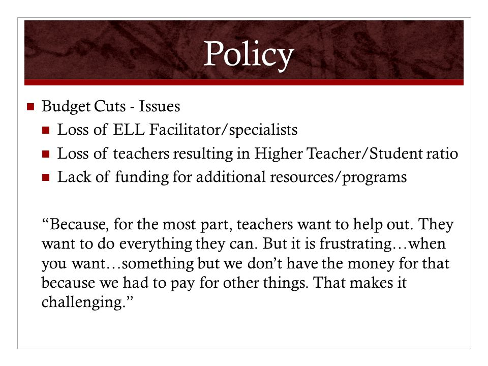 Policy Budget Cuts - Issues Loss of ELL Facilitator/specialists Loss of teachers resulting in Higher Teacher/Student ratio Lack of funding for additional resources/programs Because, for the most part, teachers want to help out.