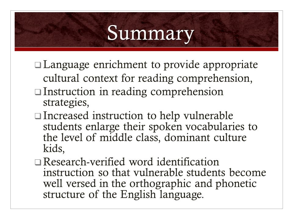 Summary  Language enrichment to provide appropriate cultural context for reading comprehension,  Instruction in reading comprehension strategies,  Increased instruction to help vulnerable students enlarge their spoken vocabularies to the level of middle class, dominant culture kids,  Research-verified word identification instruction so that vulnerable students become well versed in the orthographic and phonetic structure of the English language.