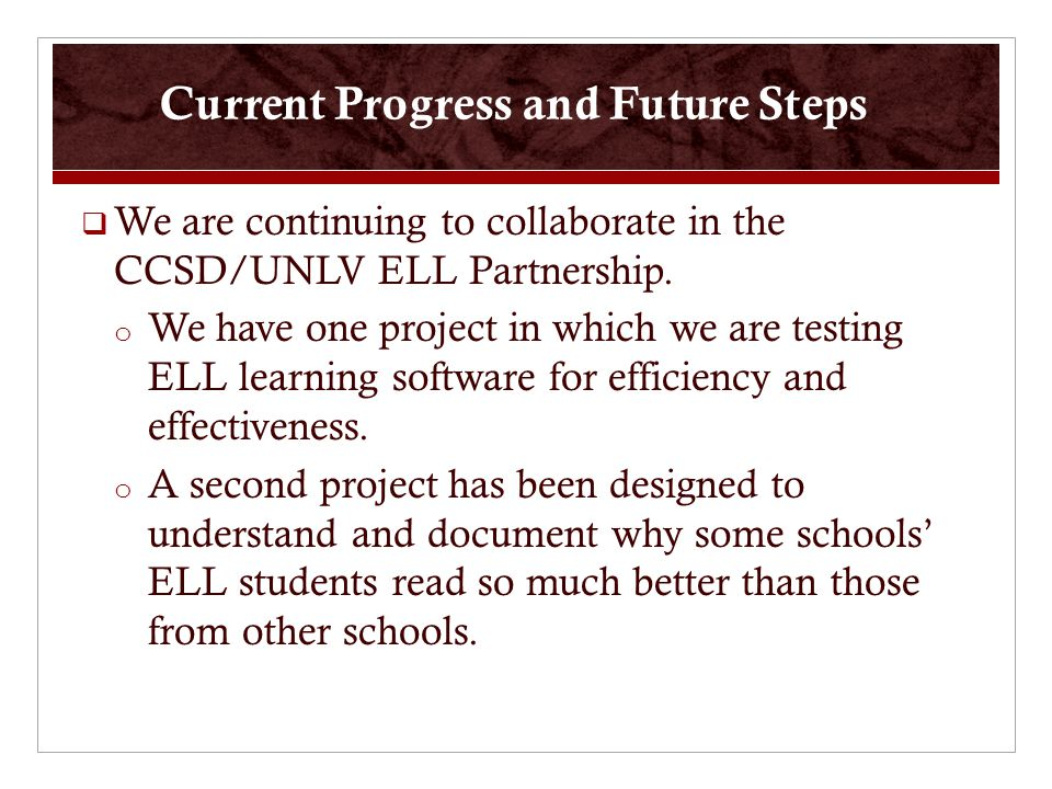 Current Progress and Future Steps  We are continuing to collaborate in the CCSD/UNLV ELL Partnership.