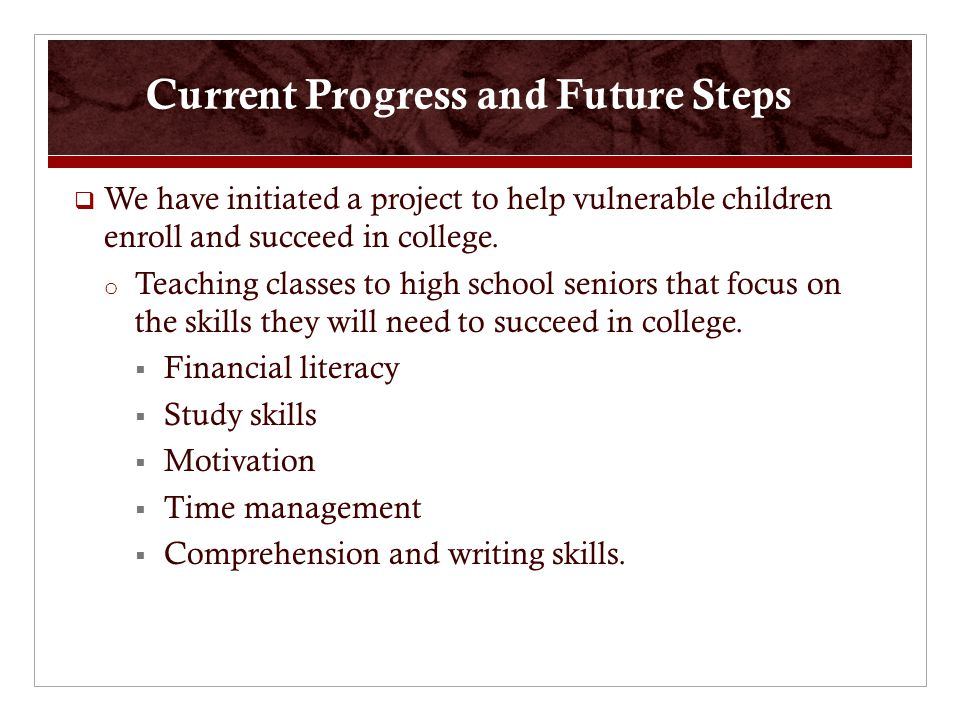 Current Progress and Future Steps  We have initiated a project to help vulnerable children enroll and succeed in college.