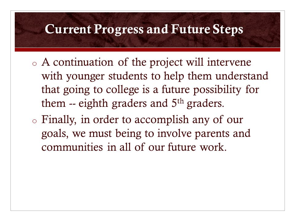 Current Progress and Future Steps o A continuation of the project will intervene with younger students to help them understand that going to college is a future possibility for them -- eighth graders and 5 th graders.