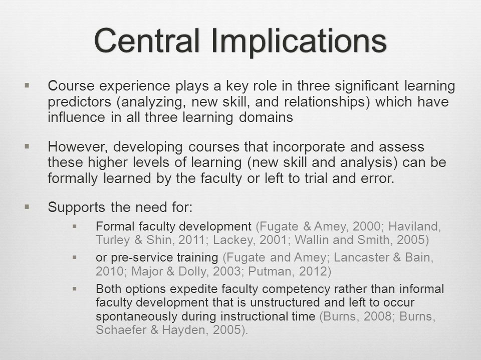 Central ImplicationsCentral Implications  Course experience plays a key role in three significant learning predictors (analyzing, new skill, and relationships) which have influence in all three learning domains  However, developing courses that incorporate and assess these higher levels of learning (new skill and analysis) can be formally learned by the faculty or left to trial and error.