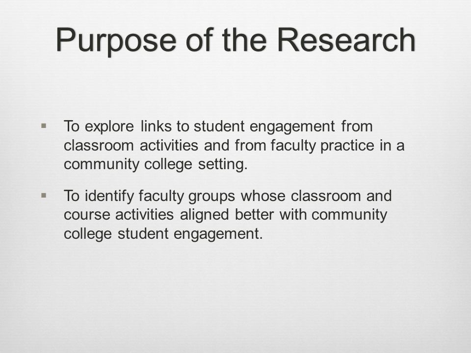 Purpose of the ResearchPurpose of the Research  To explore links to student engagement from classroom activities and from faculty practice in a community college setting.