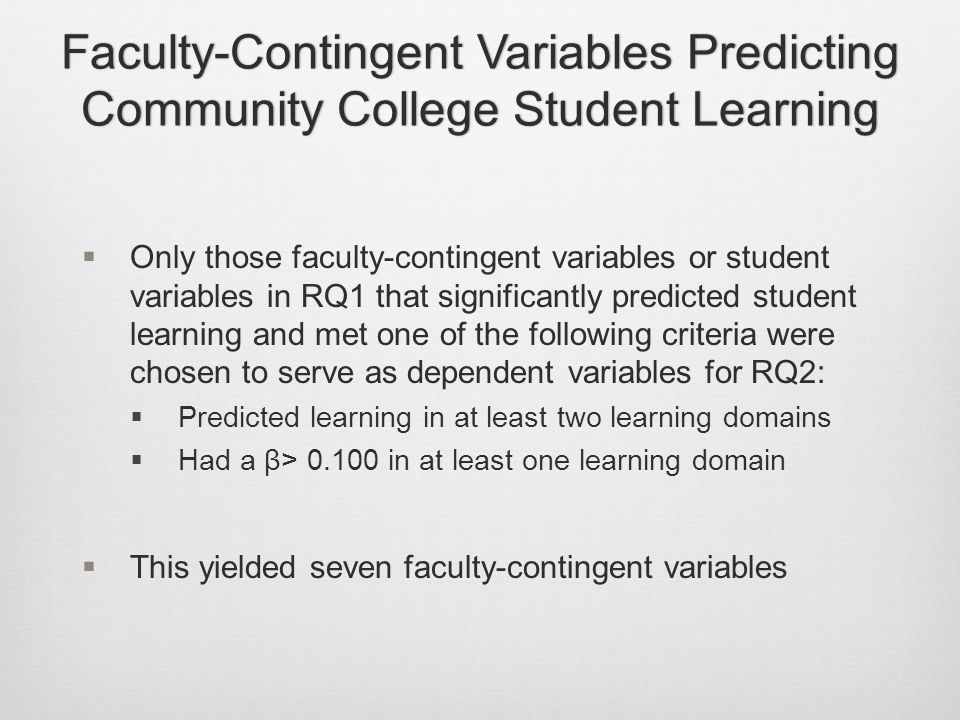 Faculty-Contingent Variables Predicting Community College Student Learning  Only those faculty-contingent variables or student variables in RQ1 that significantly predicted student learning and met one of the following criteria were chosen to serve as dependent variables for RQ2:  Predicted learning in at least two learning domains  Had a β> 0.100 in at least one learning domain  This yielded seven faculty-contingent variables