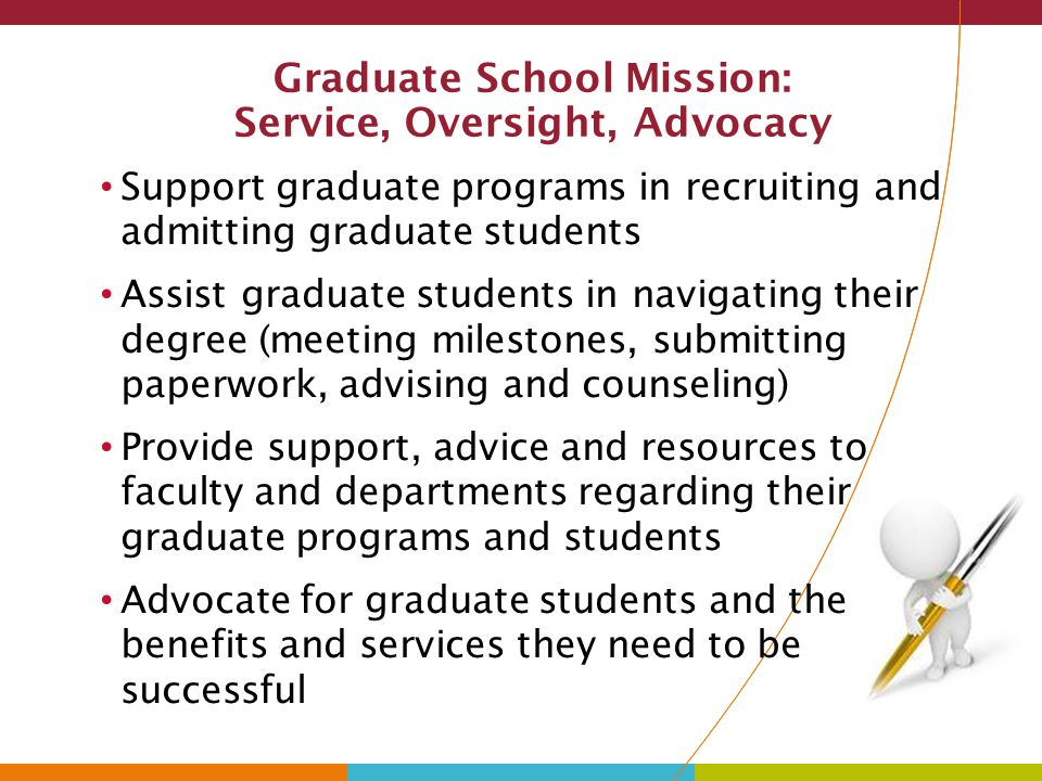 Graduate School Mission (continued) Provide oversight for graduate assistantship appointments and related tuition waivers Assist in the coordination of the graduate program/course approval process through Faculty Senate Provide oversight for policies, standards for graduate education, and program assessment Serve as an institutional resource in support of the WSU's mission
