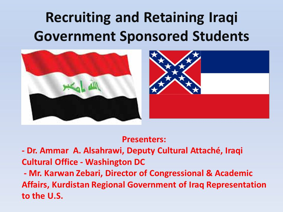 Recruiting and Retaining Iraqi Government Sponsored Students Presenters: - Dr. Ammar A. Alsahrawi, Deputy Cultural Attaché, Iraqi Cultural Office - Wa