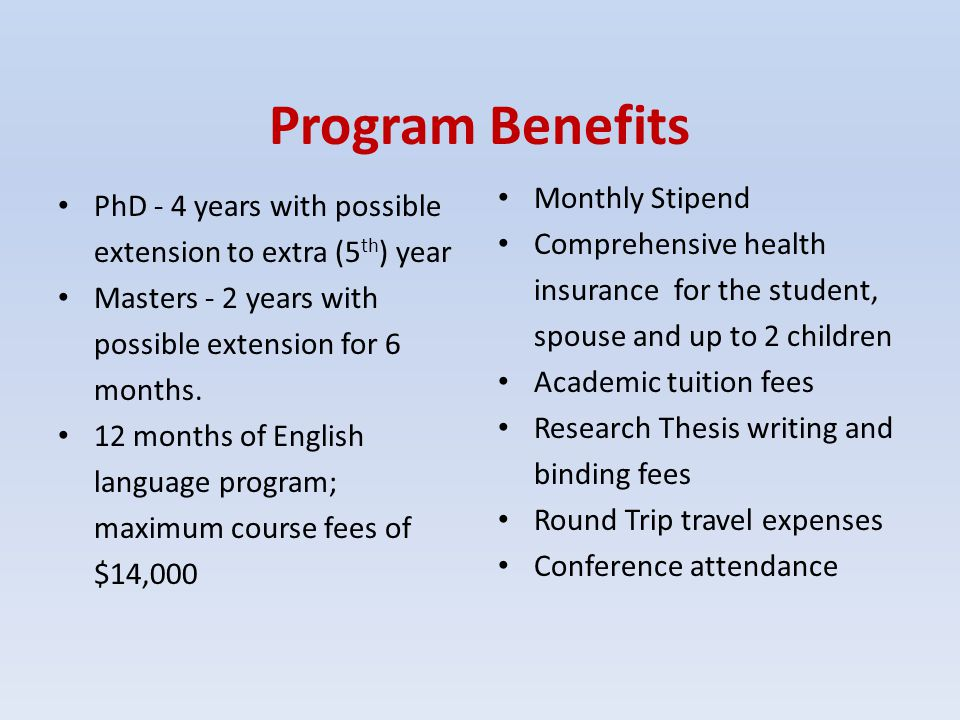 Program Benefits PhD - 4 years with possible extension to extra (5 th ) year Masters - 2 years with possible extension for 6 months. 12 months of Engl