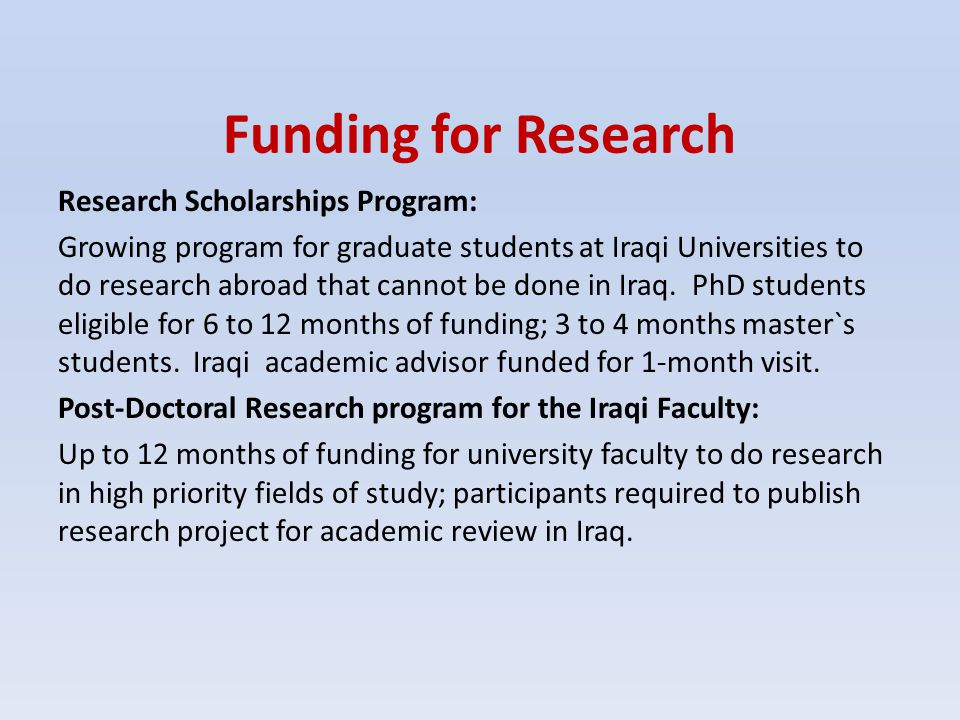 Funding for Research Research Scholarships Program: Growing program for graduate students at Iraqi Universities to do research abroad that cannot be d