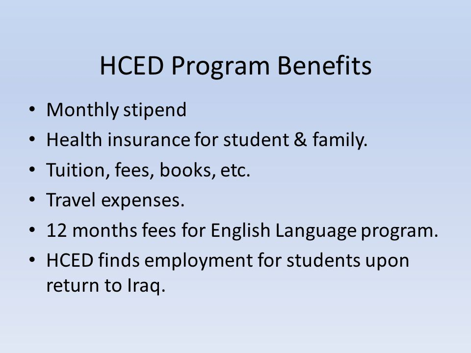 HCED Program Benefits Monthly stipend Health insurance for student & family. Tuition, fees, books, etc. Travel expenses. 12 months fees for English La