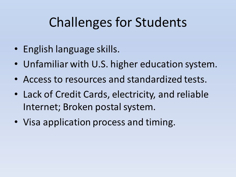 Challenges for Students English language skills. Unfamiliar with U.S. higher education system. Access to resources and standardized tests. Lack of Cre