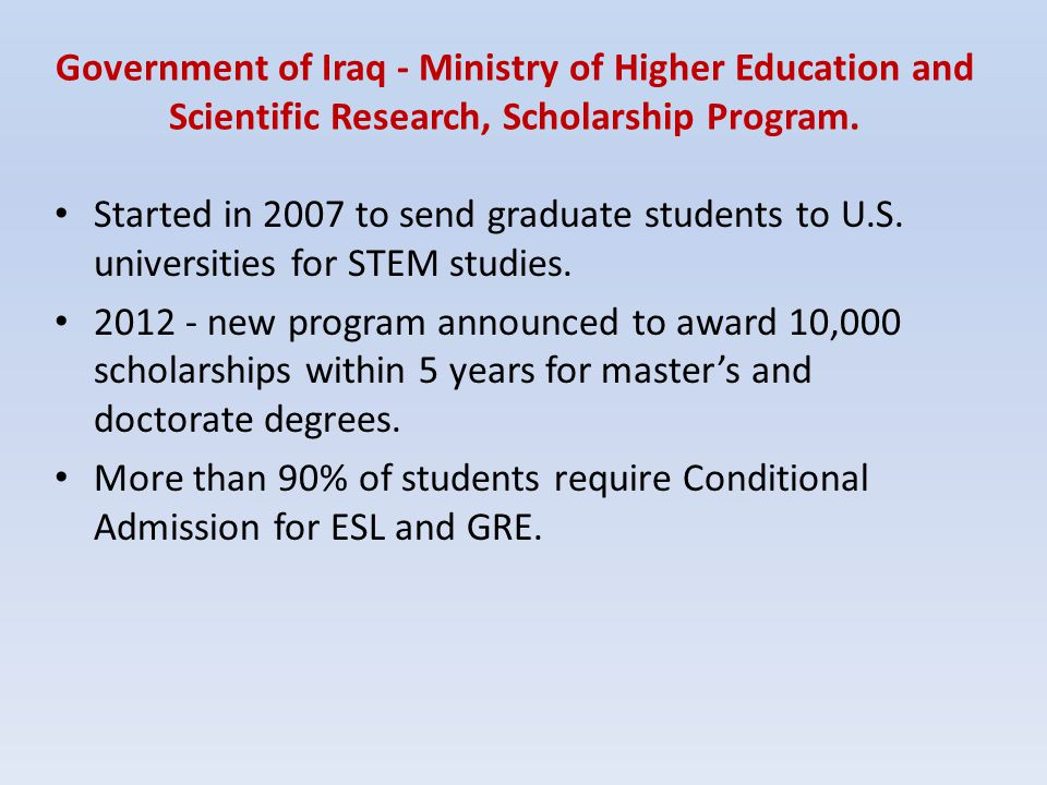 Government of Iraq - Ministry of Higher Education and Scientific Research, Scholarship Program. Started in 2007 to send graduate students to U.S. univ