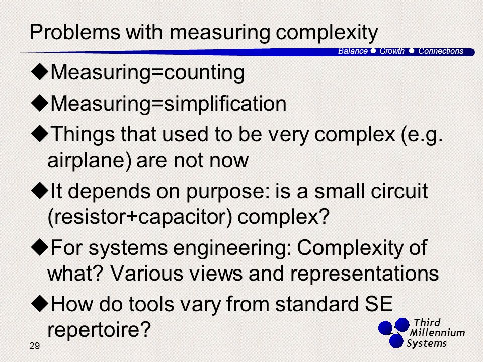 29 Balance ● Growth ● Connections Third Millennium Systems Problems with measuring complexity  Measuring=counting  Measuring=simplification  Things that used to be very complex (e.g.