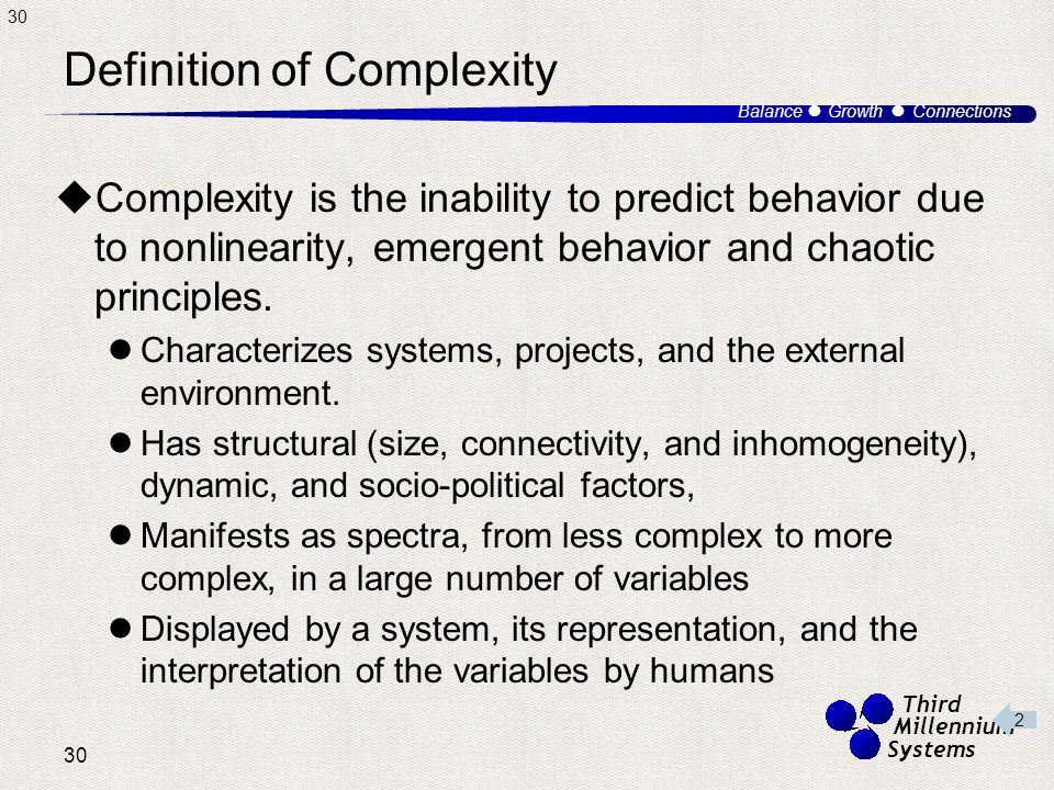 30 Balance ● Growth ● Connections Third Millennium Systems Definition of Complexity  Complexity is the inability to predict behavior due to nonlinearity, emergent behavior and chaotic principles.