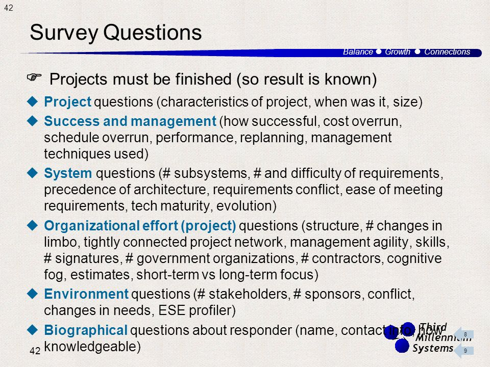 42 Balance ● Growth ● Connections Third Millennium Systems Survey Questions  Projects must be finished (so result is known)  Project questions (characteristics of project, when was it, size)  Success and management (how successful, cost overrun, schedule overrun, performance, replanning, management techniques used)  System questions (# subsystems, # and difficulty of requirements, precedence of architecture, requirements conflict, ease of meeting requirements, tech maturity, evolution)  Organizational effort (project) questions (structure, # changes in limbo, tightly connected project network, management agility, skills, # signatures, # government organizations, # contractors, cognitive fog, estimates, short-term vs long-term focus)  Environment questions (# stakeholders, # sponsors, conflict, changes in needs, ESE profiler)  Biographical questions about responder (name, contact info, how knowledgeable)