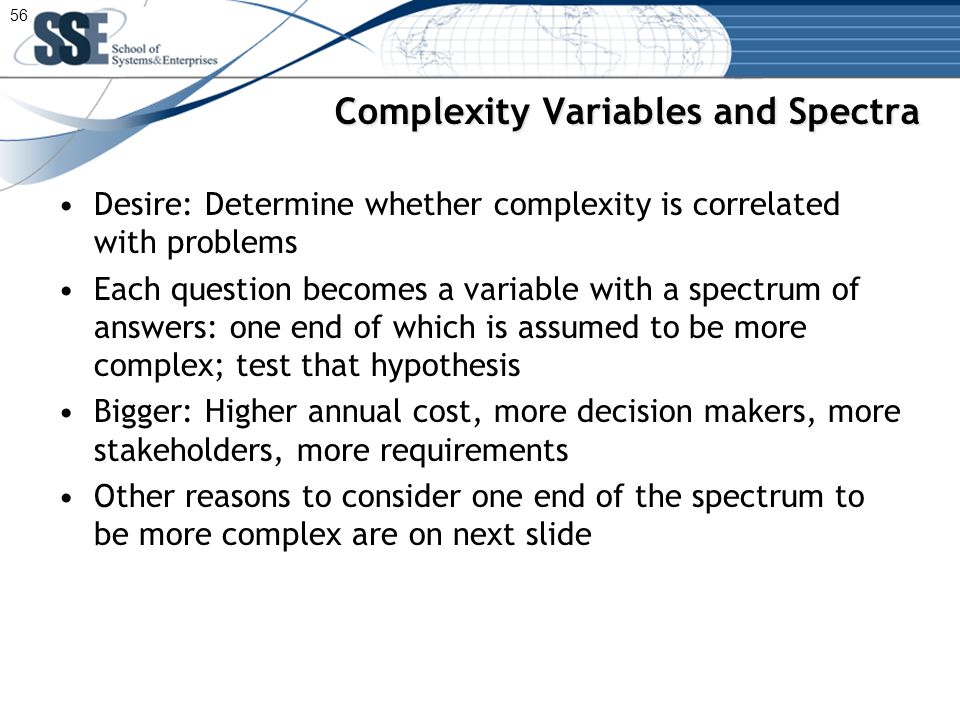 Complexity Variables and Spectra Desire: Determine whether complexity is correlated with problems Each question becomes a variable with a spectrum of answers: one end of which is assumed to be more complex; test that hypothesis Bigger: Higher annual cost, more decision makers, more stakeholders, more requirements Other reasons to consider one end of the spectrum to be more complex are on next slide 56