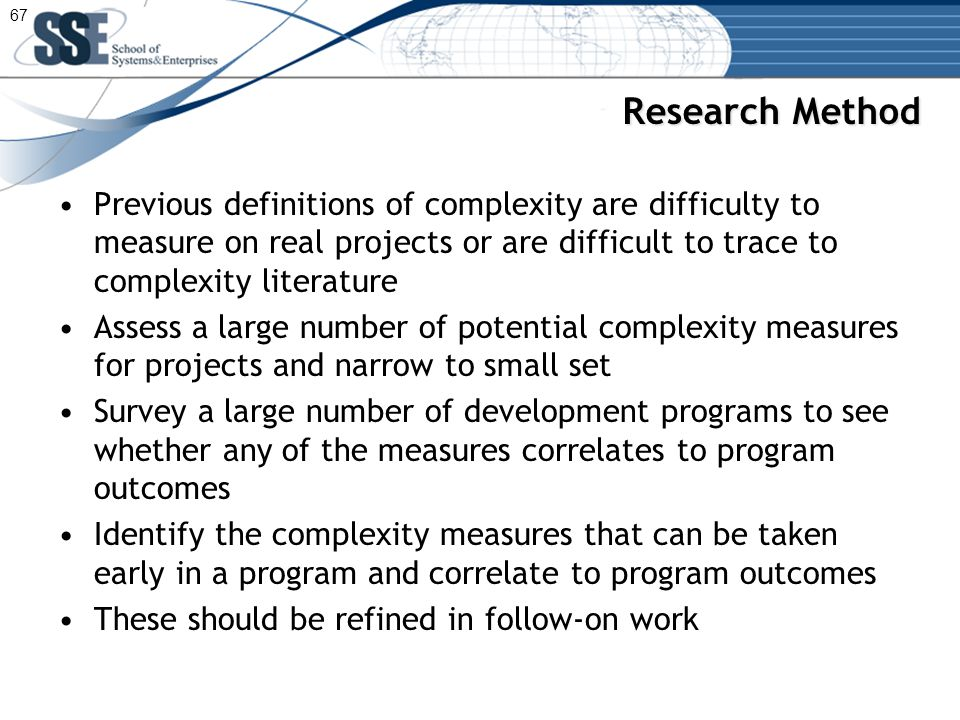 Research Method Previous definitions of complexity are difficulty to measure on real projects or are difficult to trace to complexity literature Assess a large number of potential complexity measures for projects and narrow to small set Survey a large number of development programs to see whether any of the measures correlates to program outcomes Identify the complexity measures that can be taken early in a program and correlate to program outcomes These should be refined in follow-on work 67