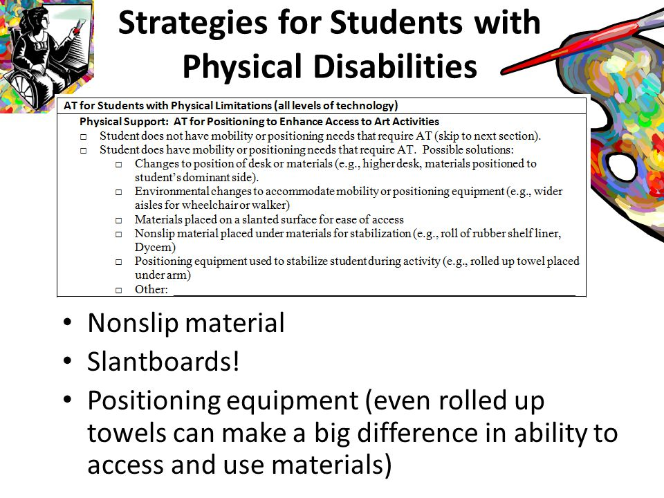 Physical Disabilities: Levels of Participation **Physical disability does not mean intellectual disability – regardless of severity or inability to speak** Independent with accommodations such as more time and adapted tools Assistance with materials Verbally directing others to assist Partial physical assistance (hand-under- hand or partial completion) Full physical assistance Alternative activities (if they provide a more meaningful experience through art)