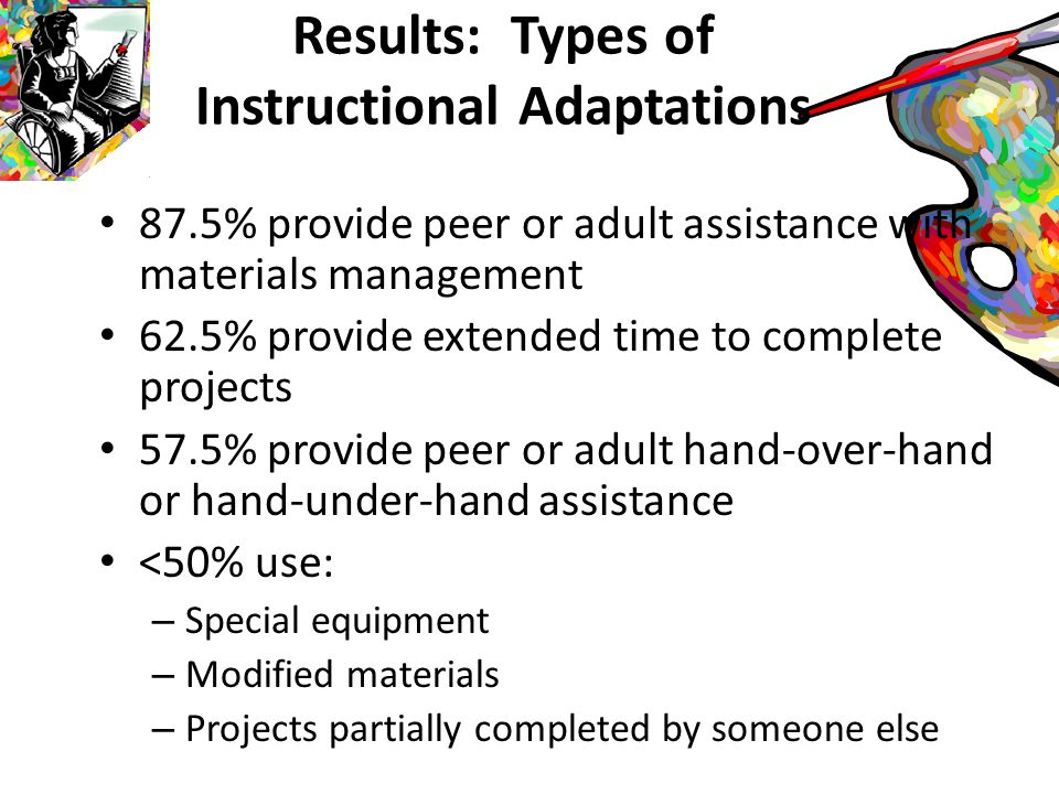Types of Assessment Adaptations For students with physical, visual, severe, and multiple disabilities: – 73.8% assess based on participation – 67.5% assess based on effort – 57.5% assess with modified rubrics – <20% assess with unmodified rubrics, or unmodified quizzes or worksheets