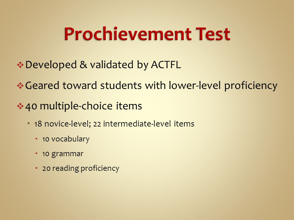  Developed & validated by ACTFL  Geared toward students with lower-level proficiency  40 multiple-choice items  18 novice-level; 22 intermediate-l