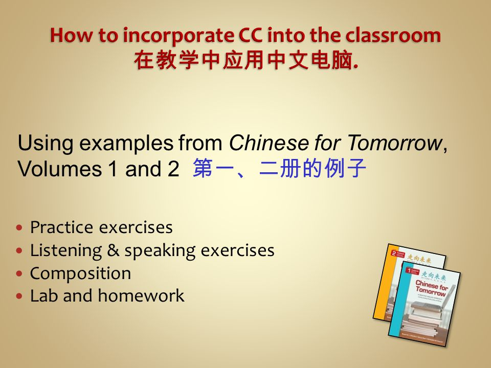 Practice exercises Listening & speaking exercises Composition Lab and homework Using examples from Chinese for Tomorrow, Volumes 1 and 2 第一、二册的例子